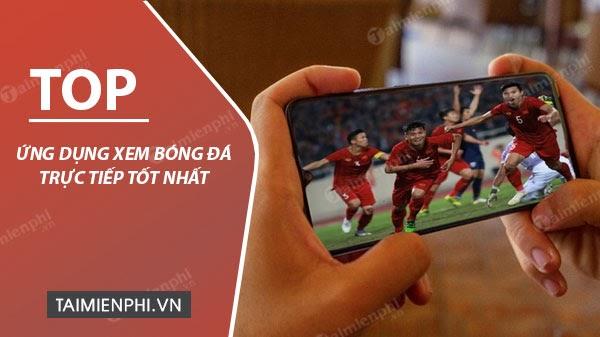 Top ứng dụng xem bóng đá trực tuyến tốt nhất bạn không thể bỏ qua